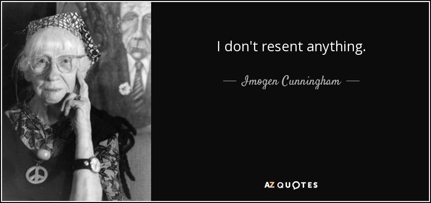 I don't resent anything. - Imogen Cunningham