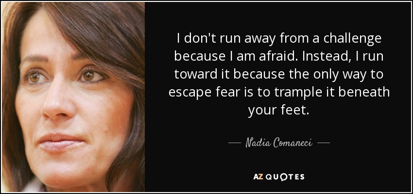 I don't run away from a challenge because I am afraid. Instead, I run toward it because the only way to escape fear is to trample it beneath your feet. - Nadia Comaneci