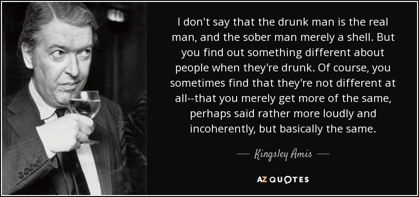 I don't say that the drunk man is the real man, and the sober man merely a shell. But you find out something different about people when they're drunk. Of course, you sometimes find that they're not different at all--that you merely get more of the same, perhaps said rather more loudly and incoherently, but basically the same. - Kingsley Amis