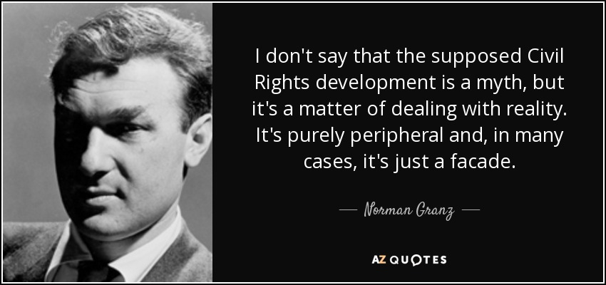 I don't say that the supposed Civil Rights development is a myth, but it's a matter of dealing with reality. It's purely peripheral and, in many cases, it's just a facade. - Norman Granz