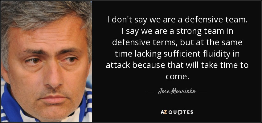 I don't say we are a defensive team. I say we are a strong team in defensive terms, but at the same time lacking sufficient fluidity in attack because that will take time to come. - Jose Mourinho