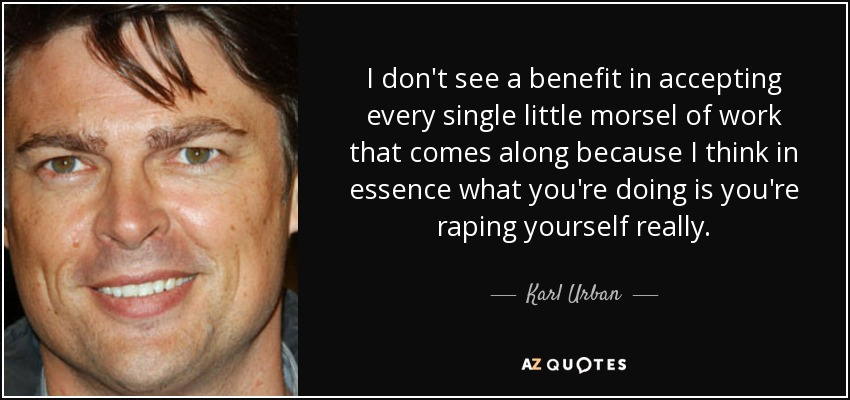 I don't see a benefit in accepting every single little morsel of work that comes along because I think in essence what you're doing is you're raping yourself really. - Karl Urban