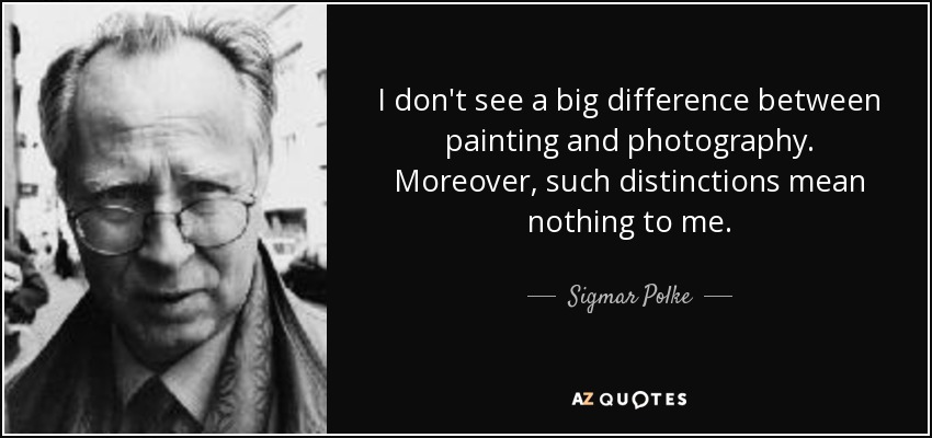 I don't see a big difference between painting and photography. Moreover, such distinctions mean nothing to me. - Sigmar Polke