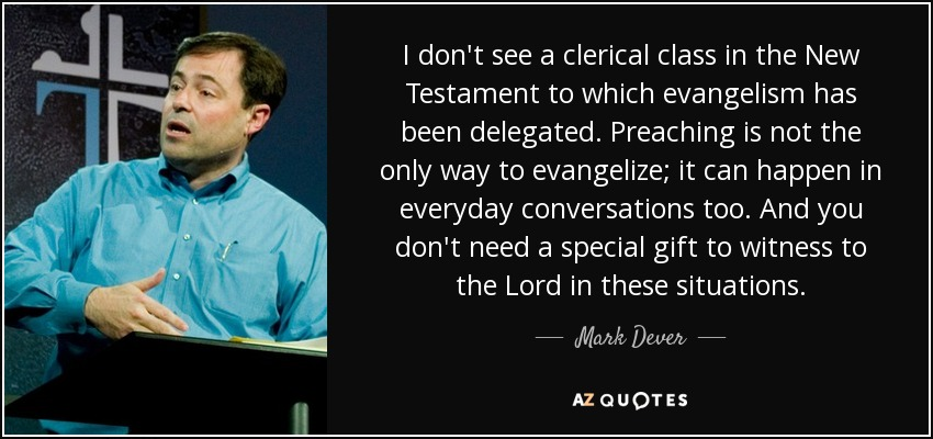 I don't see a clerical class in the New Testament to which evangelism has been delegated. Preaching is not the only way to evangelize; it can happen in everyday conversations too. And you don't need a special gift to witness to the Lord in these situations. - Mark Dever