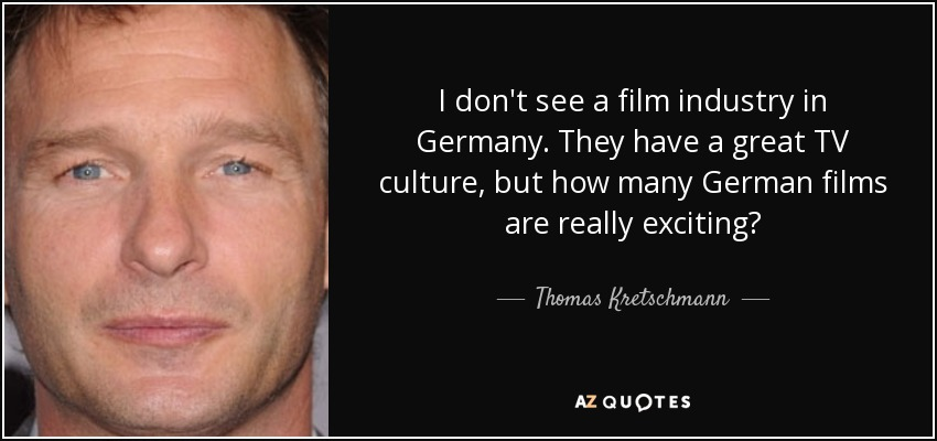 I don't see a film industry in Germany. They have a great TV culture, but how many German films are really exciting? - Thomas Kretschmann