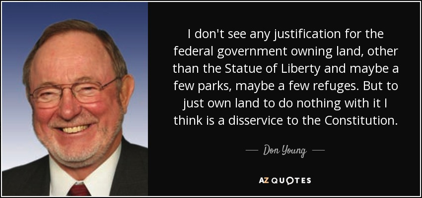 I don't see any justification for the federal government owning land, other than the Statue of Liberty and maybe a few parks, maybe a few refuges. But to just own land to do nothing with it I think is a disservice to the Constitution. - Don Young