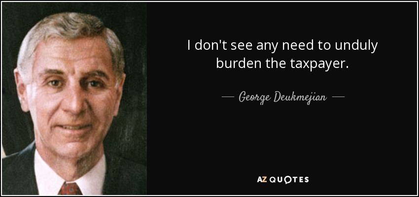 I don't see any need to unduly burden the taxpayer. - George Deukmejian