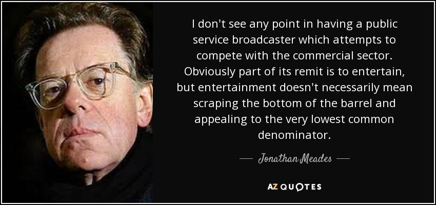 I don't see any point in having a public service broadcaster which attempts to compete with the commercial sector. Obviously part of its remit is to entertain, but entertainment doesn't necessarily mean scraping the bottom of the barrel and appealing to the very lowest common denominator. - Jonathan Meades