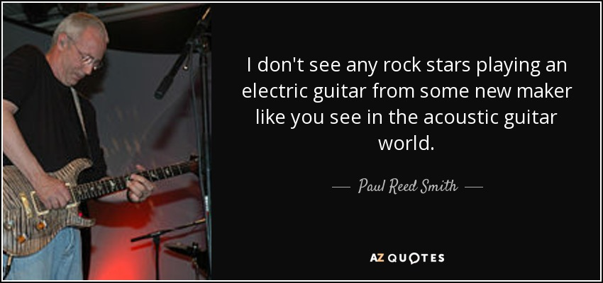 I don't see any rock stars playing an electric guitar from some new maker like you see in the acoustic guitar world. - Paul Reed Smith