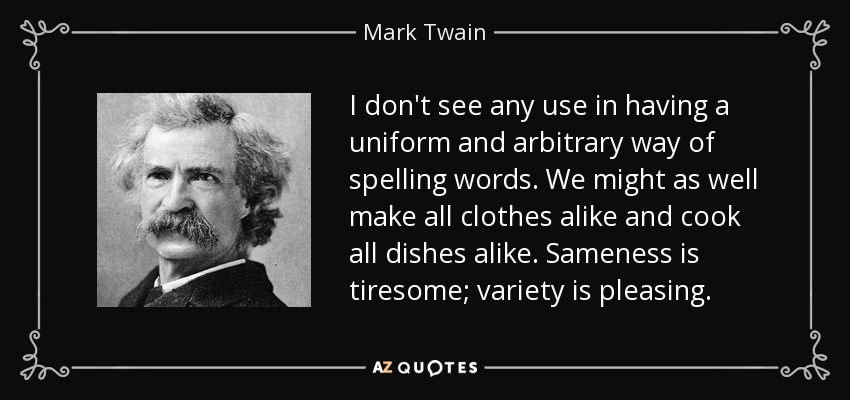 I don't see any use in having a uniform and arbitrary way of spelling words. We might as well make all clothes alike and cook all dishes alike. Sameness is tiresome; variety is pleasing. - Mark Twain