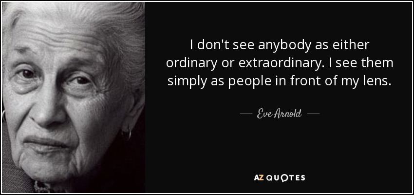 I don't see anybody as either ordinary or extraordinary. I see them simply as people in front of my lens. - Eve Arnold