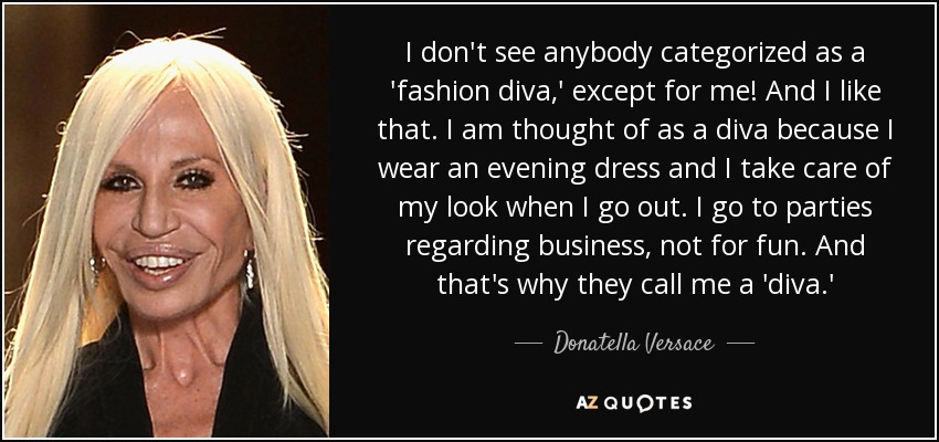 I don't see anybody categorized as a 'fashion diva,' except for me! And I like that. I am thought of as a diva because I wear an evening dress and I take care of my look when I go out. I go to parties regarding business, not for fun. And that's why they call me a 'diva.' - Donatella Versace