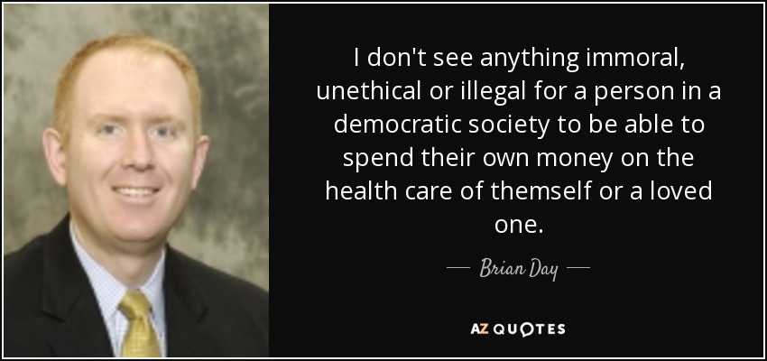 I don't see anything immoral, unethical or illegal for a person in a democratic society to be able to spend their own money on the health care of themself or a loved one. - Brian Day
