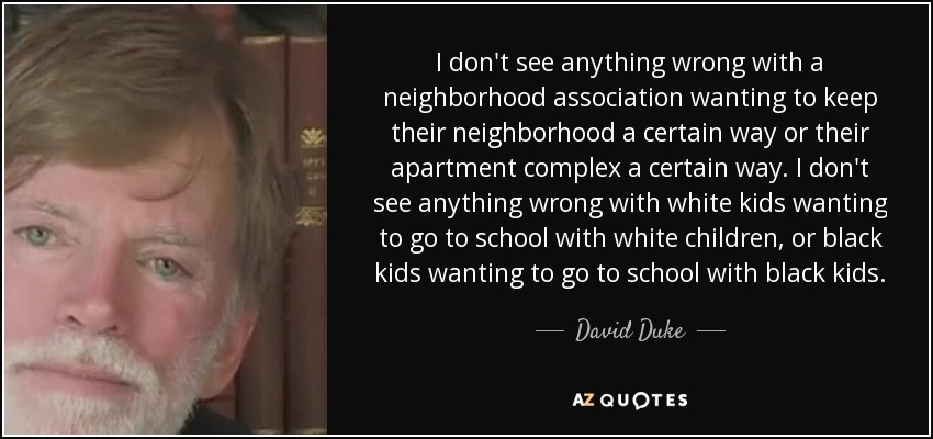 I don't see anything wrong with a neighborhood association wanting to keep their neighborhood a certain way or their apartment complex a certain way. I don't see anything wrong with white kids wanting to go to school with white children, or black kids wanting to go to school with black kids. - David Duke