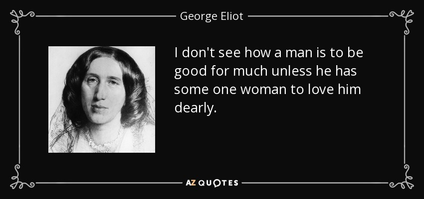 I don't see how a man is to be good for much unless he has some one woman to love him dearly. - George Eliot