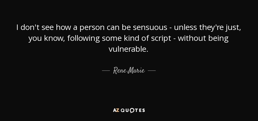 I don't see how a person can be sensuous - unless they're just, you know, following some kind of script - without being vulnerable. - Rene Marie
