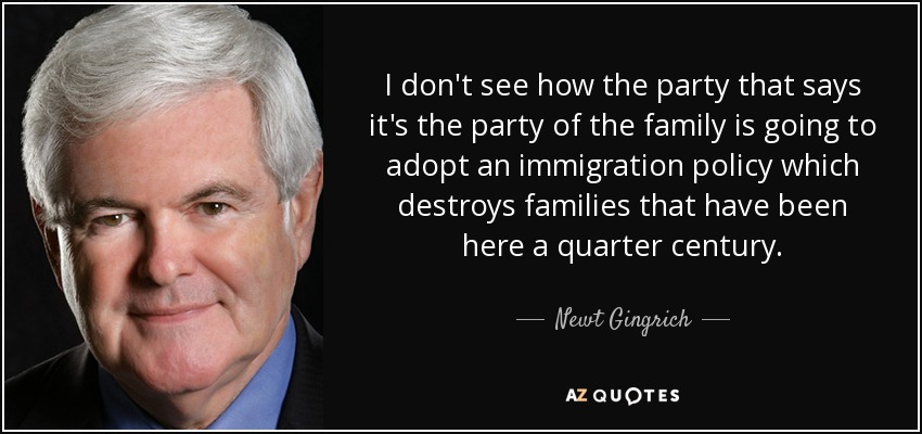 I don't see how the party that says it's the party of the family is going to adopt an immigration policy which destroys families that have been here a quarter century. - Newt Gingrich
