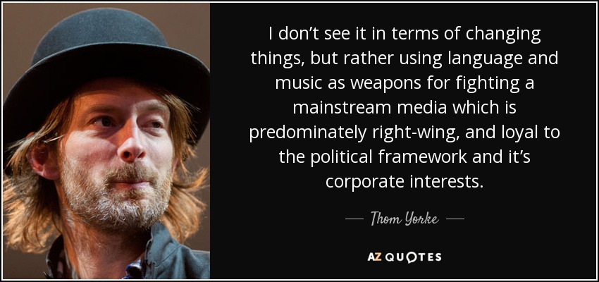 I don't see it in terms of changing things, but rather using language and music as weapons for fighting a mainstream media which is predominately right-wing, and loyal to the political framework and it's corporate interests. - Thom Yorke