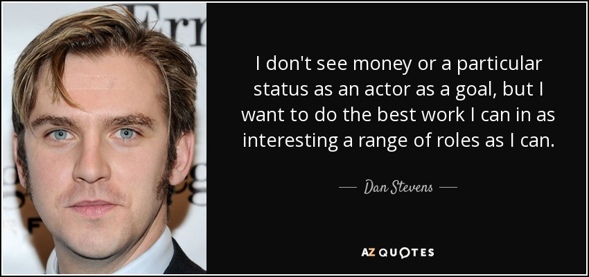 I don't see money or a particular status as an actor as a goal, but I want to do the best work I can in as interesting a range of roles as I can. - Dan Stevens