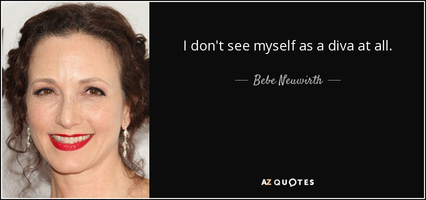 I don't see myself as a diva at all. - Bebe Neuwirth