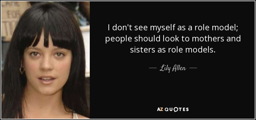 I don't see myself as a role model; people should look to mothers and sisters as role models. - Lily Allen