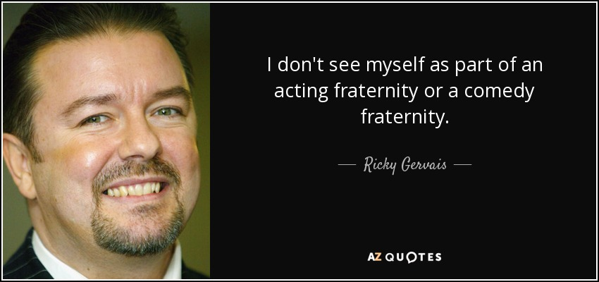 I don't see myself as part of an acting fraternity or a comedy fraternity. - Ricky Gervais