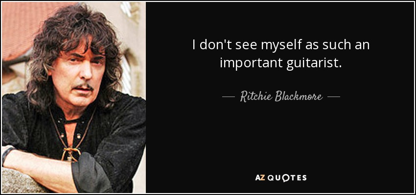 I don't see myself as such an important guitarist. - Ritchie Blackmore