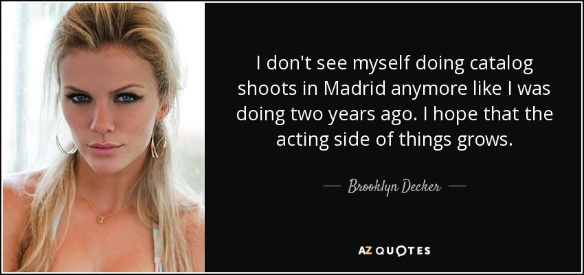 I don't see myself doing catalog shoots in Madrid anymore like I was doing two years ago. I hope that the acting side of things grows. - Brooklyn Decker
