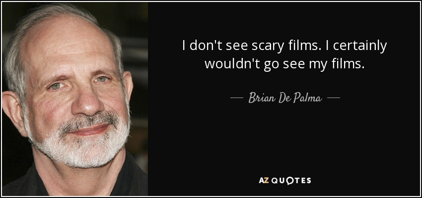 I don't see scary films. I certainly wouldn't go see my films. - Brian De Palma