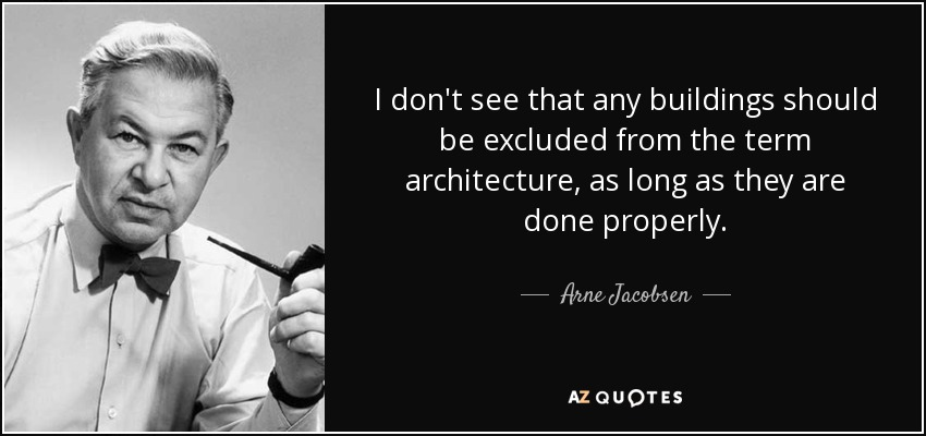 I don't see that any buildings should be excluded from the term architecture, as long as they are done properly. - Arne Jacobsen