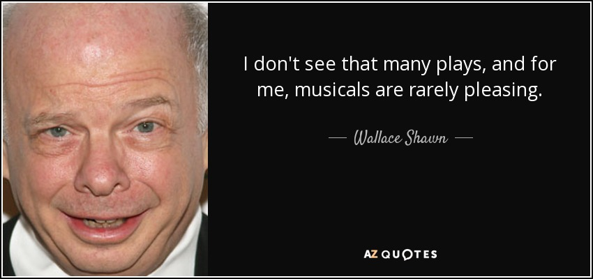 I don't see that many plays, and for me, musicals are rarely pleasing. - Wallace Shawn