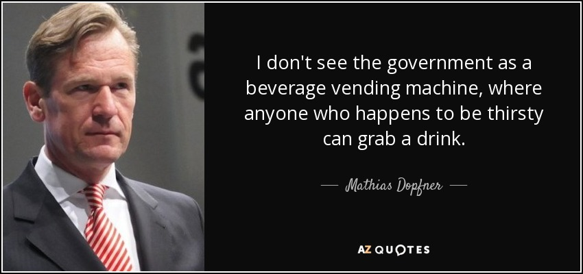 I don't see the government as a beverage vending machine, where anyone who happens to be thirsty can grab a drink. - Mathias Dopfner