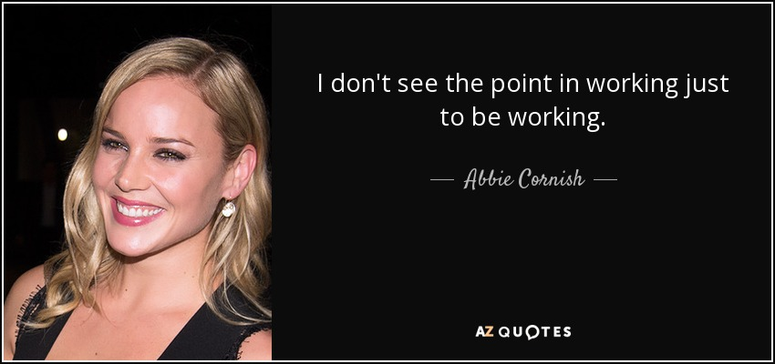 I don't see the point in working just to be working. - Abbie Cornish
