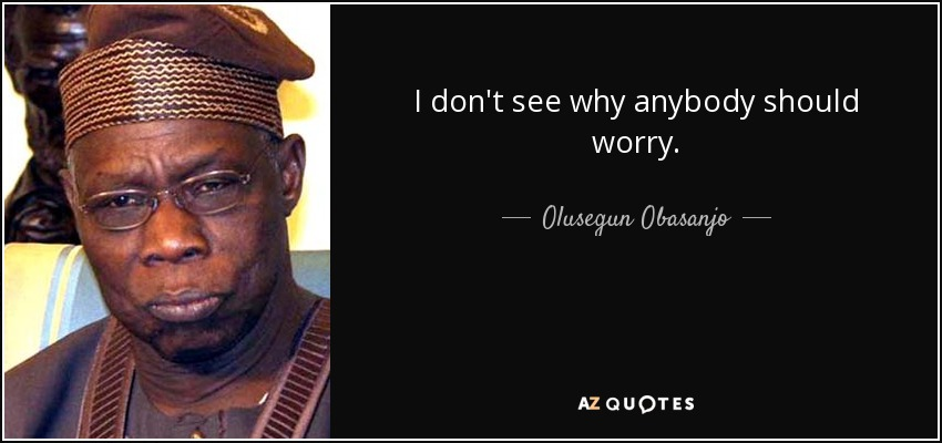 I don't see why anybody should worry. - Olusegun Obasanjo