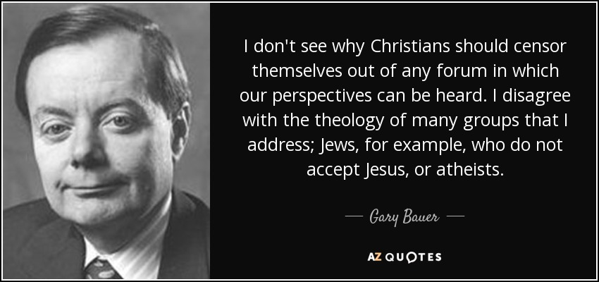 I don't see why Christians should censor themselves out of any forum in which our perspectives can be heard. I disagree with the theology of many groups that I address; Jews, for example, who do not accept Jesus, or atheists. - Gary Bauer