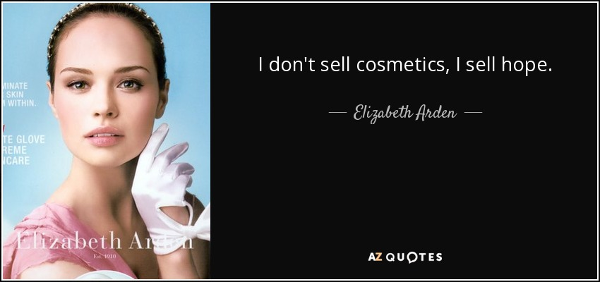 I don't sell cosmetics, I sell hope. - Elizabeth Arden