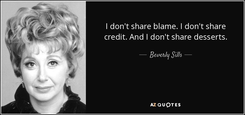I don't share blame. I don't share credit. And I don't share desserts. - Beverly Sills