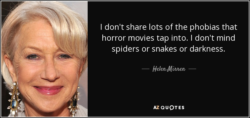 I don't share lots of the phobias that horror movies tap into. I don't mind spiders or snakes or darkness. - Helen Mirren