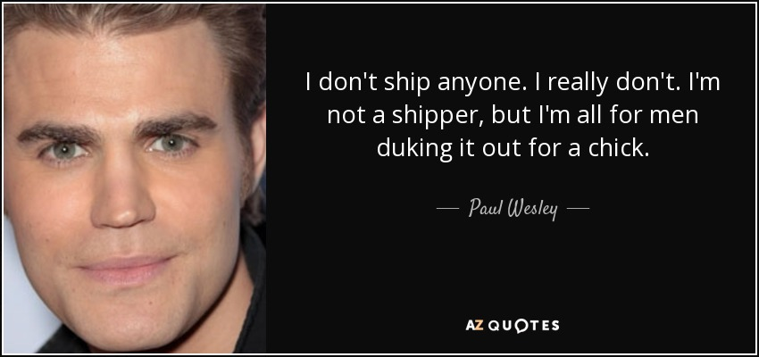 I don't ship anyone. I really don't. I'm not a shipper, but I'm all for men duking it out for a chick. - Paul Wesley