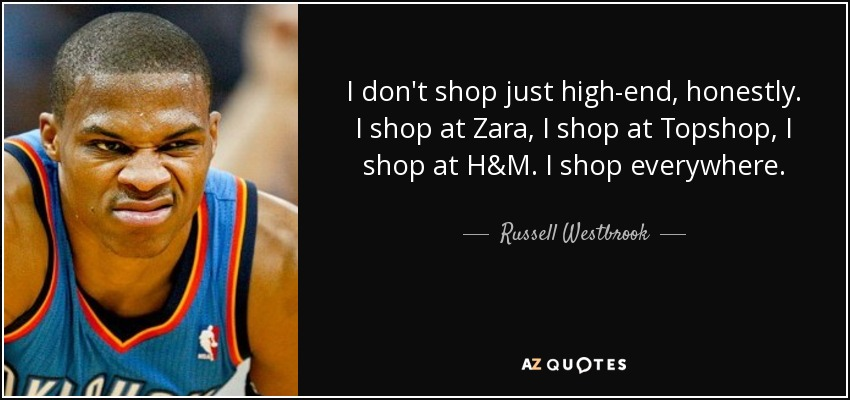 I don't shop just high-end, honestly. I shop at Zara, I shop at Topshop, I shop at H&M. I shop everywhere. - Russell Westbrook