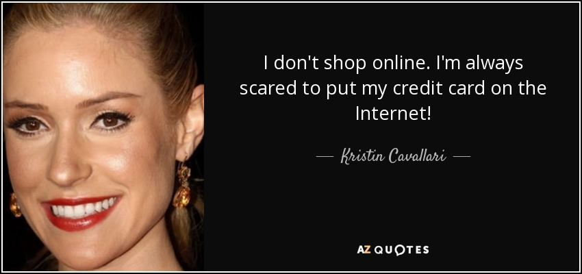 I don't shop online. I'm always scared to put my credit card on the Internet! - Kristin Cavallari