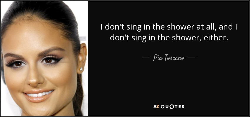 I don't sing in the shower at all, and I don't sing in the shower, either. - Pia Toscano