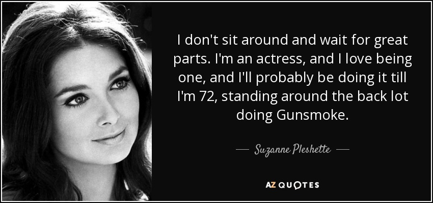 I don't sit around and wait for great parts. I'm an actress, and I love being one, and I'll probably be doing it till I'm 72, standing around the back lot doing Gunsmoke. - Suzanne Pleshette