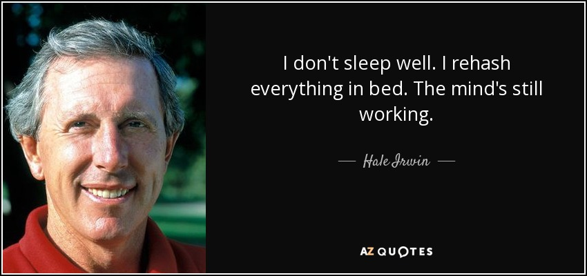 I don't sleep well. I rehash everything in bed. The mind's still working. - Hale Irwin