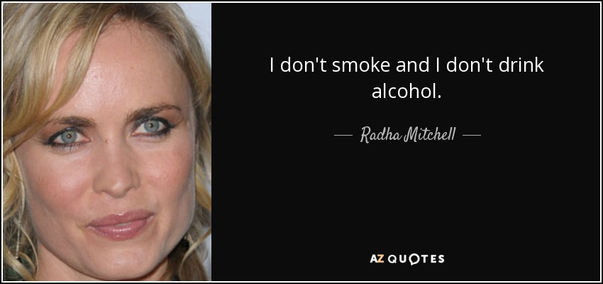 I don't smoke and I don't drink alcohol. - Radha Mitchell