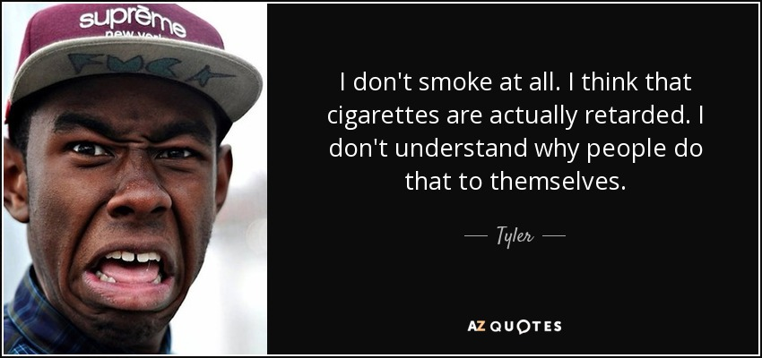 I don't smoke at all. I think that cigarettes are actually retarded. I don't understand why people do that to themselves. - Tyler, The Creator