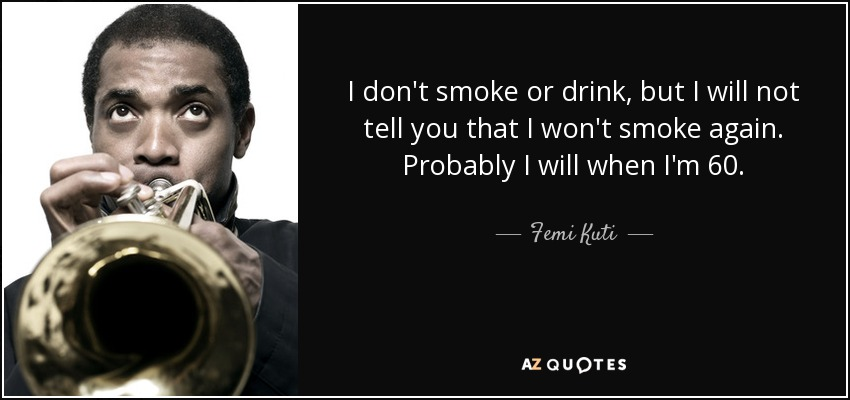 I don't smoke or drink, but I will not tell you that I won't smoke again. Probably I will when I'm 60. - Femi Kuti