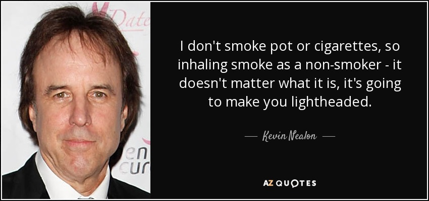 I don't smoke pot or cigarettes, so inhaling smoke as a non-smoker - it doesn't matter what it is, it's going to make you lightheaded. - Kevin Nealon