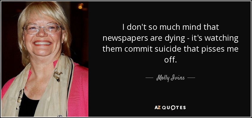 I don't so much mind that newspapers are dying - it's watching them commit suicide that pisses me off. - Molly Ivins