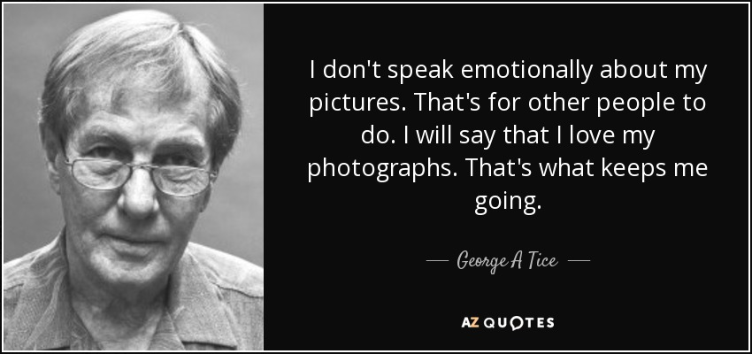 I don't speak emotionally about my pictures. That's for other people to do. I will say that I love my photographs. That's what keeps me going. - George A Tice